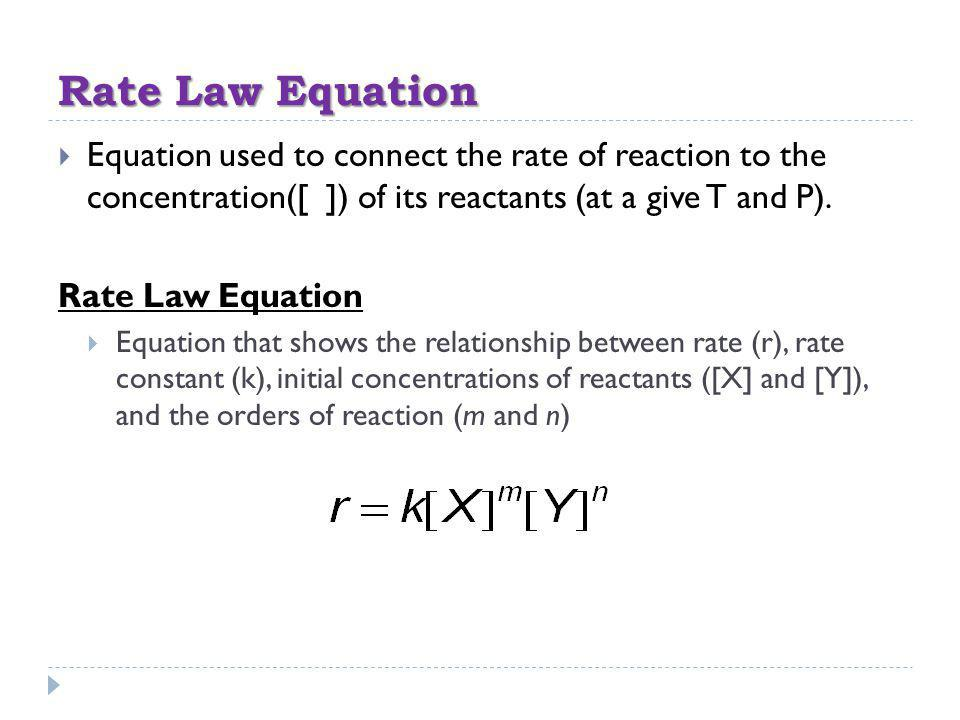 Rate Law Equation Equation used to connect the rate of reaction to the concentration([ ]) of its reactants (at a give T and P).